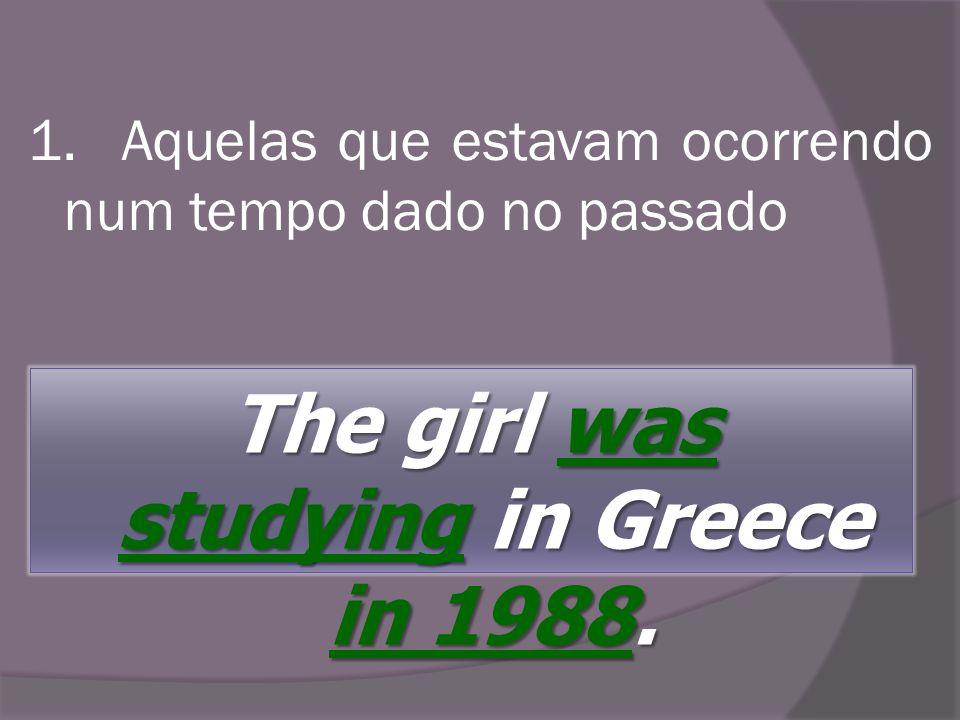 1. Aquelas que estavam ocorrendo num tempo dado no passado The girl was studyingin Greece in 1988. The girl was studying in Greece in 1988.