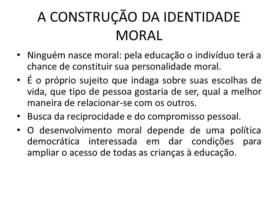 A CONSTRUÇÃO DA IDENTIDADE MORAL Ninguém nasce moral: pela educação o indivíduo terá a chance de constituir sua personalidade moral. É o próprio sujei