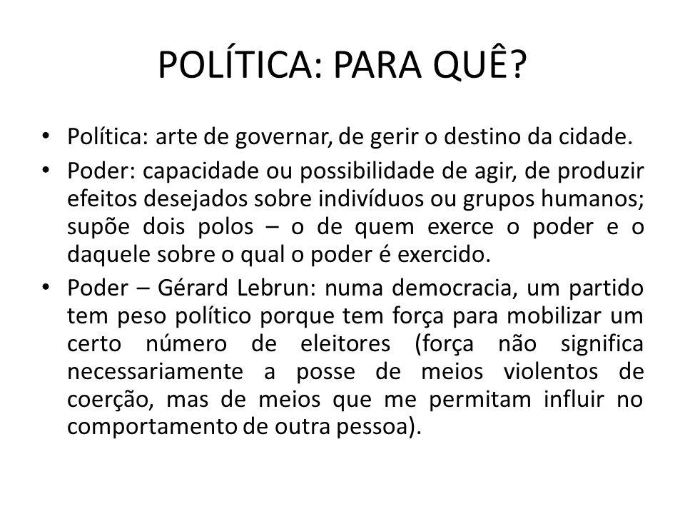 POLÍTICA: PARA QUÊ? Política: arte de governar, de gerir o destino da cidade. Poder: capacidade ou possibilidade de agir, de produzir efeitos desejado