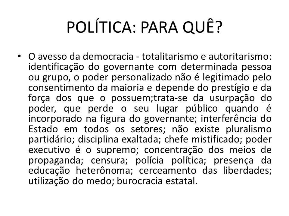 POLÍTICA: PARA QUÊ? O avesso da democracia - totalitarismo e autoritarismo: identificação do governante com determinada pessoa ou grupo, o poder perso
