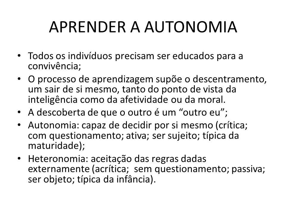 APRENDER A AUTONOMIA Todos os indivíduos precisam ser educados para a convivência; O processo de aprendizagem supõe o descentramento, um sair de si me