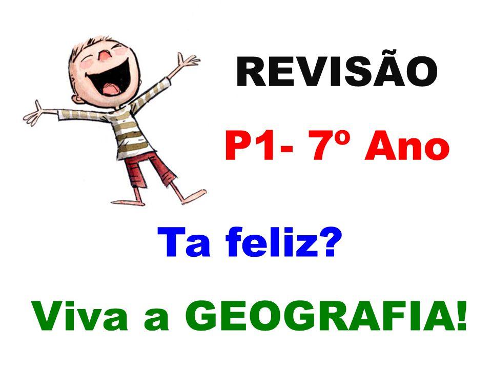 REVISÃO P1- 7º Ano Ta feliz? Viva a GEOGRAFIA!
