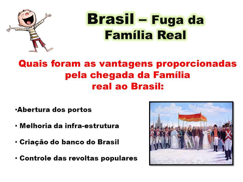 Quais foram as vantagens proporcionadas pela chegada da Família real ao Brasil: Abertura dos portos Melhoria da infra-estrutura Criação do banco do Br