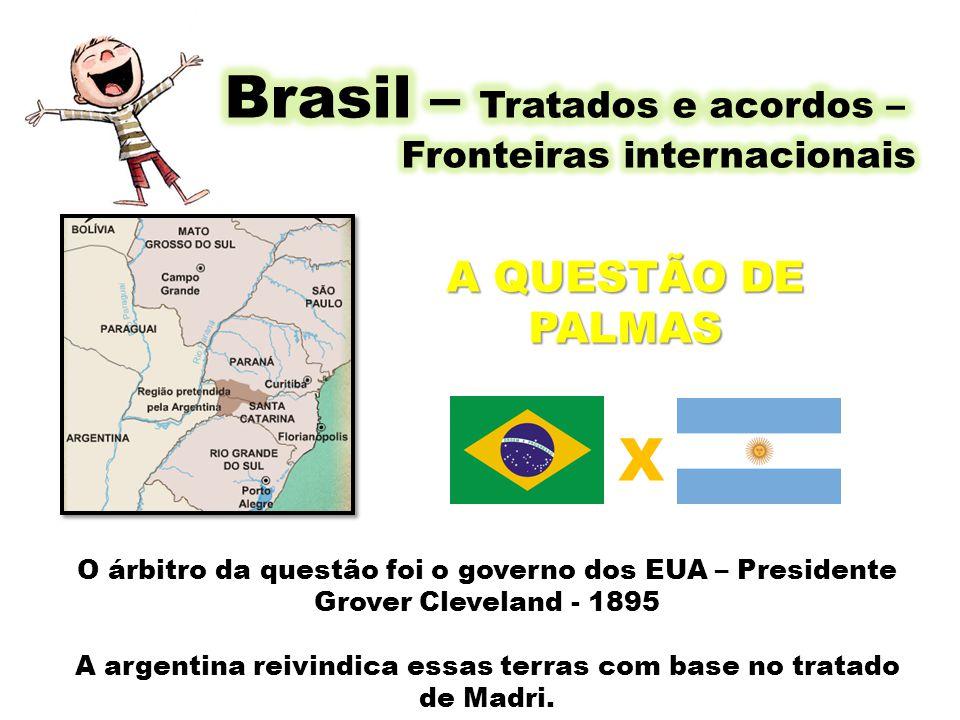 A QUESTÃO DE PALMAS O árbitro da questão foi o governo dos EUA – Presidente Grover Cleveland - 1895 A argentina reivindica essas terras com base no tr