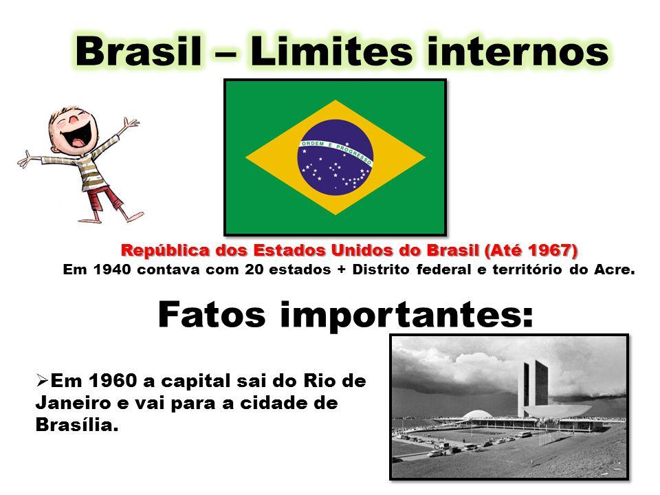 República dos Estados Unidos do Brasil (Até 1967) Em 1940 contava com 20 estados + Distrito federal e território do Acre. Fatos importantes: Em 1960 a