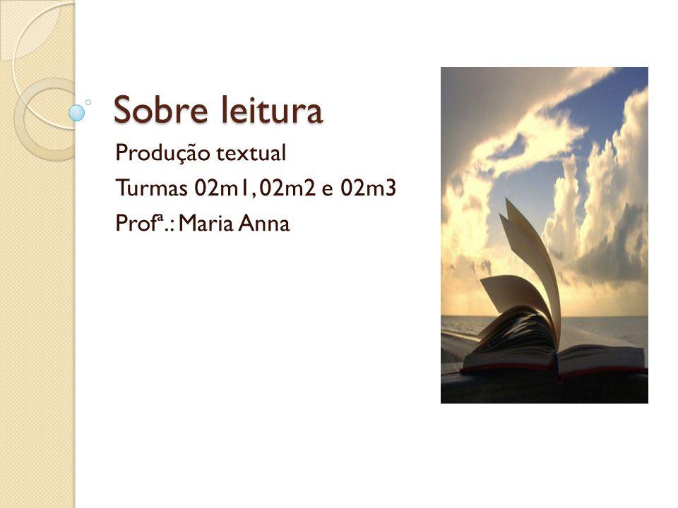Sobre leitura Produção textual Turmas 02m1, 02m2 e 02m3 Profª.: Maria Anna