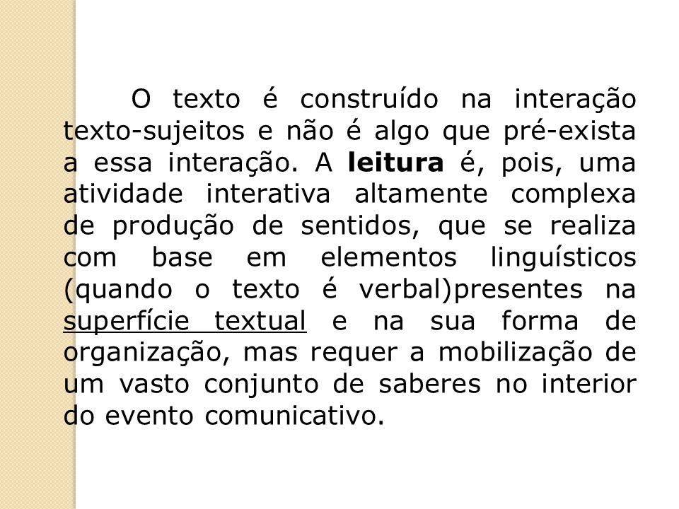 O texto é construído na interação texto-sujeitos e não é algo que pré-exista a essa interação. A leitura é, pois, uma atividade interativa altamente c