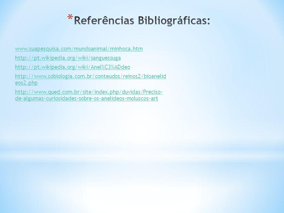 www.suapesquisa.com/mundoanimal/minhoca.htm http://pt.wikipedia.org/wiki/sanguessuga http://pt.wikipedia.org/wiki/Anel%C3%ADdeo http://www.sobiologia.com.br/conteudos/reinos2/bioanelid eos2.php http://www.qued.com.br/site/index.php/duvidas/Preciso- de-algumas-curiosidades-sobre-os-anelideos-moluscos-art