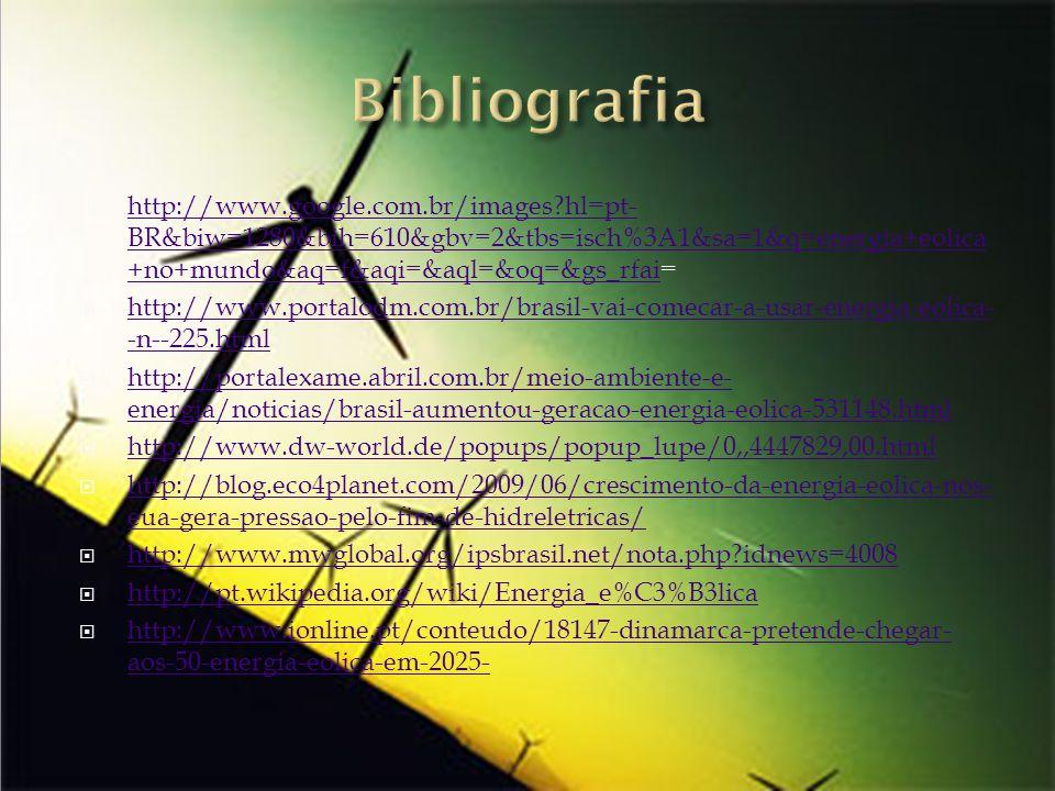 http://www.google.com.br/images?hl=pt- BR&biw=1280&bih=610&gbv=2&tbs=isch%3A1&sa=1&q=energia+eolica +no+mundo&aq=f&aqi=&aql=&oq=&gs_rfai= http://www.google.com.br/images?hl=pt- BR&biw=1280&bih=610&gbv=2&tbs=isch%3A1&sa=1&q=energia+eolica +no+mundo&aq=f&aqi=&aql=&oq=&gs_rfai http://www.portalodm.com.br/brasil-vai-comecar-a-usar-energia-eolica- -n--225.html http://www.portalodm.com.br/brasil-vai-comecar-a-usar-energia-eolica- -n--225.html http://portalexame.abril.com.br/meio-ambiente-e- energia/noticias/brasil-aumentou-geracao-energia-eolica-531148.html http://portalexame.abril.com.br/meio-ambiente-e- energia/noticias/brasil-aumentou-geracao-energia-eolica-531148.html http://www.dw-world.de/popups/popup_lupe/0,,4447829,00.html http://blog.eco4planet.com/2009/06/crescimento-da-energia-eolica-nos- eua-gera-pressao-pelo-fim-de-hidreletricas/ http://blog.eco4planet.com/2009/06/crescimento-da-energia-eolica-nos- eua-gera-pressao-pelo-fim-de-hidreletricas/ http://www.mwglobal.org/ipsbrasil.net/nota.php?idnews=4008 http://pt.wikipedia.org/wiki/Energia_e%C3%B3lica http://www.ionline.pt/conteudo/18147-dinamarca-pretende-chegar- aos-50-energia-eolica-em-2025- http://www.ionline.pt/conteudo/18147-dinamarca-pretende-chegar- aos-50-energia-eolica-em-2025-
