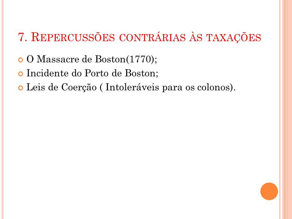 7. R EPERCUSSÕES CONTRÁRIAS ÀS TAXAÇÕES O Massacre de Boston(1770); Incidente do Porto de Boston; Leis de Coerção ( Intoleráveis para os colonos).