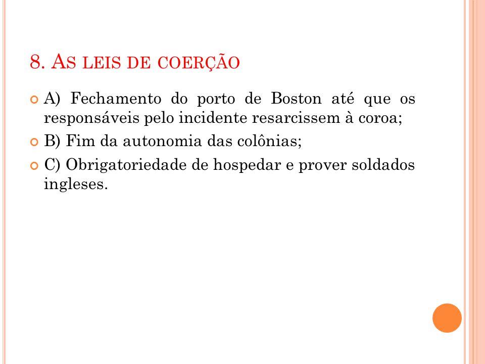 8. A S LEIS DE COERÇÃO A) Fechamento do porto de Boston até que os responsáveis pelo incidente resarcissem à coroa; B) Fim da autonomia das colônias;