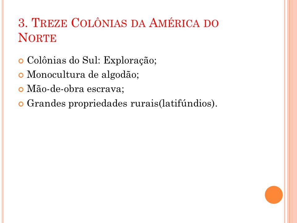 3. T REZE C OLÔNIAS DA A MÉRICA DO N ORTE Colônias do Sul: Exploração; Monocultura de algodão; Mão-de-obra escrava; Grandes propriedades rurais(latifú