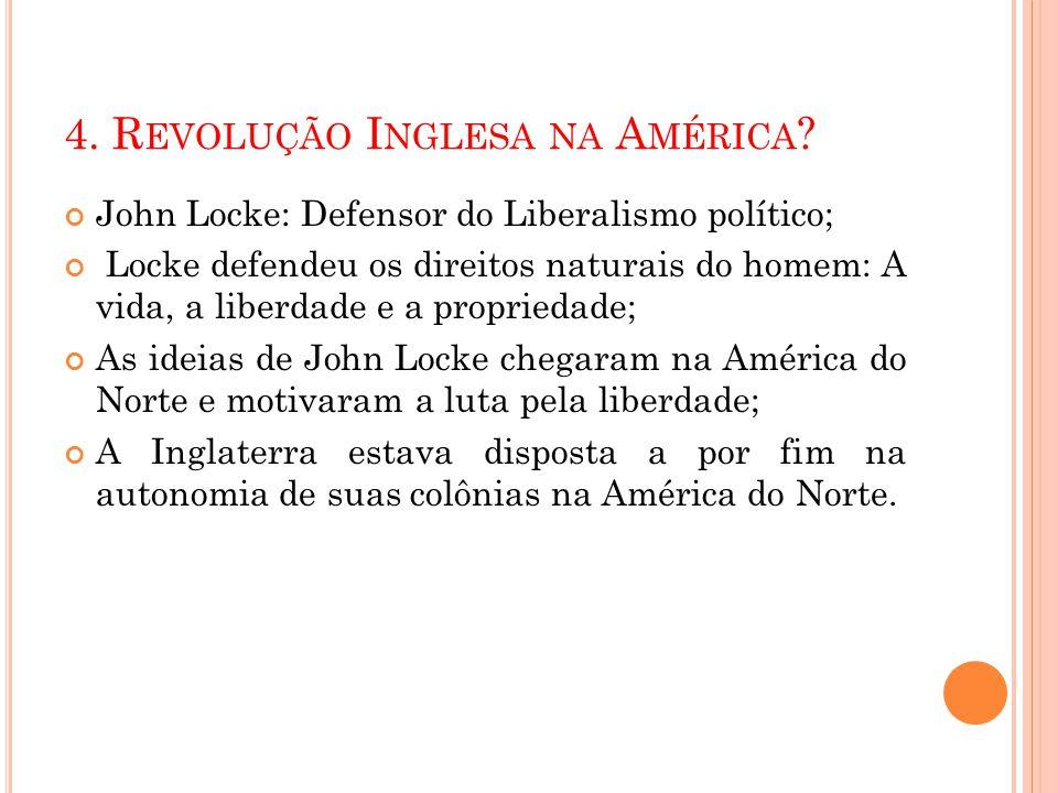 4. R EVOLUÇÃO I NGLESA NA A MÉRICA ? John Locke: Defensor do Liberalismo político; Locke defendeu os direitos naturais do homem: A vida, a liberdade e