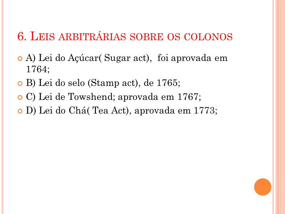 6. L EIS ARBITRÁRIAS SOBRE OS COLONOS A) Lei do Açúcar( Sugar act), foi aprovada em 1764; B) Lei do selo (Stamp act), de 1765; C) Lei de Towshend; apr