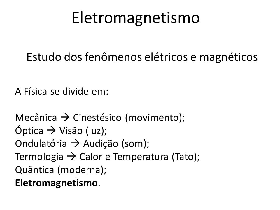 Eletromagnetismo Estudo dos fenômenos elétricos e magnéticos A Física se divide em: Mecânica Cinestésico (movimento); Óptica Visão (luz); Ondulatória
