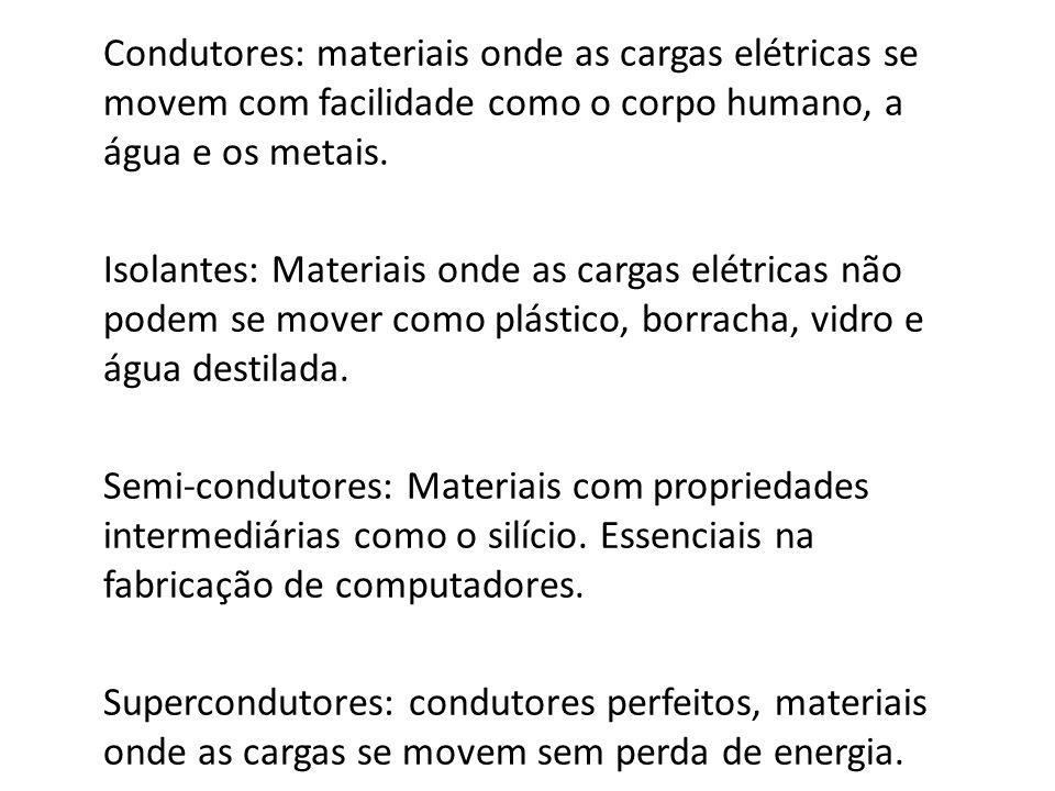 Condutores: materiais onde as cargas elétricas se movem com facilidade como o corpo humano, a água e os metais. Isolantes: Materiais onde as cargas el