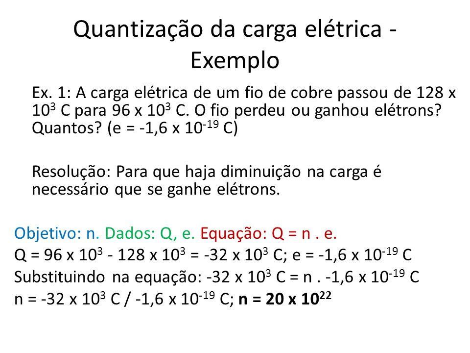 Quantização da carga elétrica - Exemplo Ex. 1: A carga elétrica de um fio de cobre passou de 128 x 10 3 C para 96 x 10 3 C. O fio perdeu ou ganhou elé