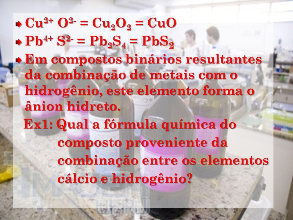 Cu 2+ O 2- = Cu 2 O 2 = CuO Pb 4+ S 2- = Pb 2 S 4 = PbS 2 Em compostos binários resultantes da combinação de metais com o hidrogênio, este elemento forma o ânion hidreto.