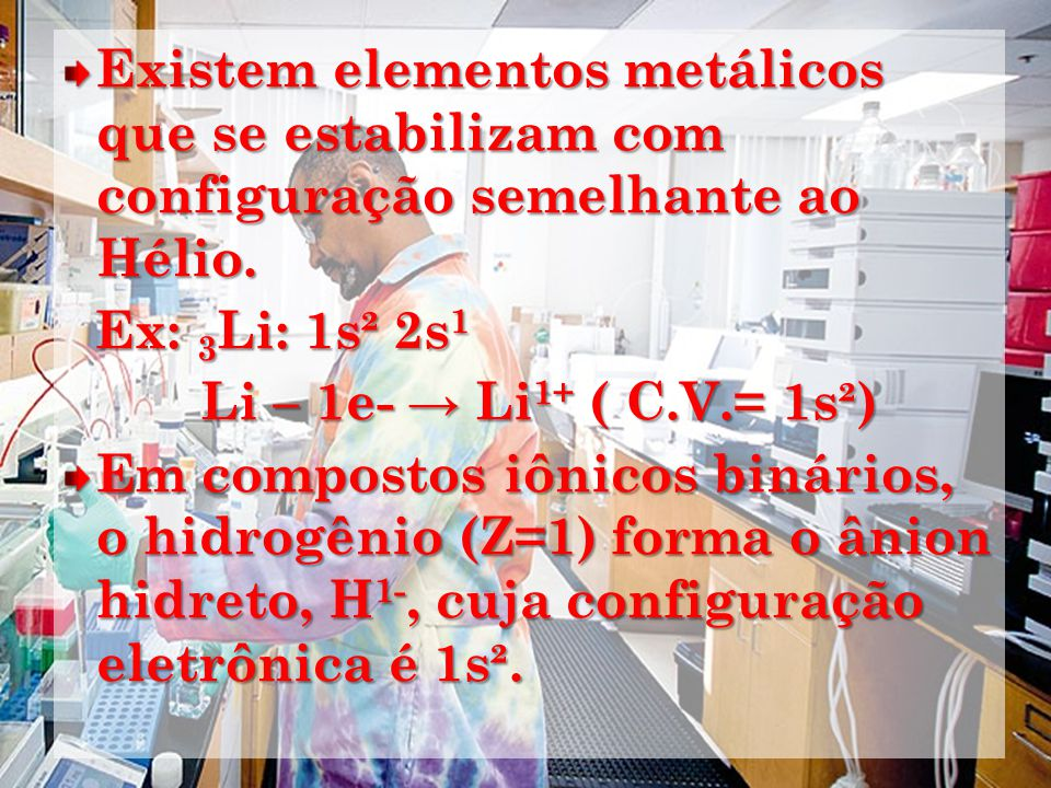 Existem elementos metálicos que se estabilizam com configuração semelhante ao Hélio. Ex: 3 Li: 1s² 2s 1 Ex: 3 Li: 1s² 2s 1 Li – 1e- Li 1+ ( C.V.= 1s²)