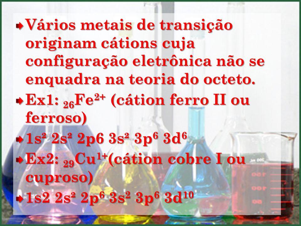Vários metais de transição originam cátions cuja configuração eletrônica não se enquadra na teoria do octeto. Ex1: 26 Fe 2+ (cátion ferro II ou ferros