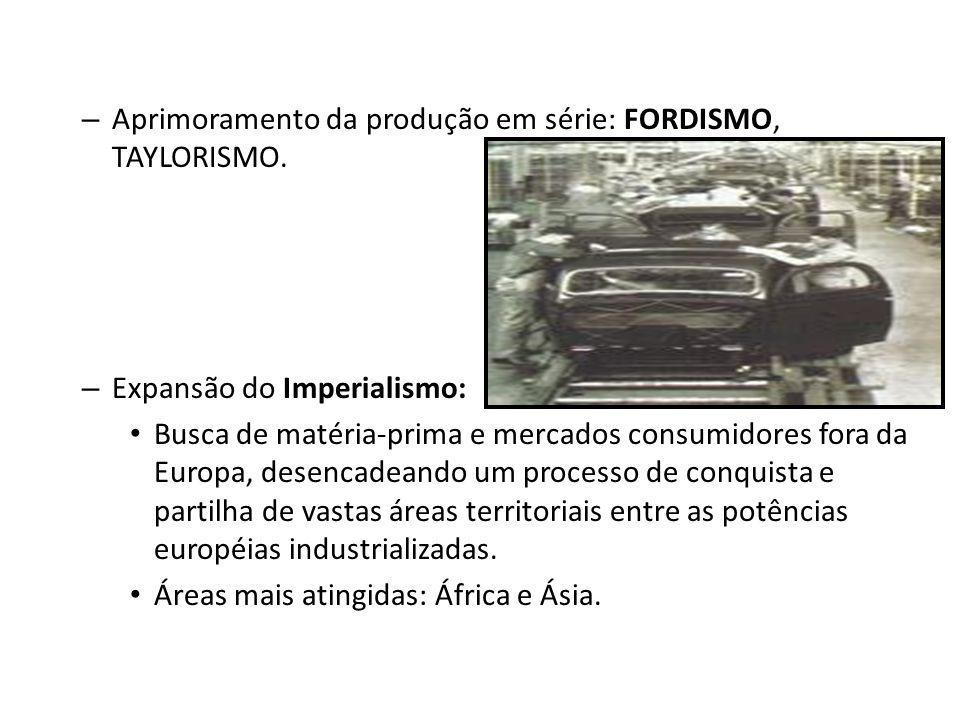– Aprimoramento da produção em série: FORDISMO, TAYLORISMO. – Expansão do Imperialismo: Busca de matéria-prima e mercados consumidores fora da Europa,
