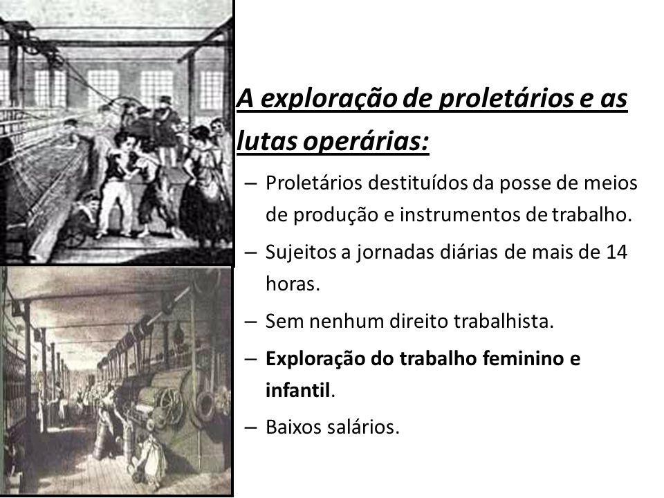 A exploração de proletários e as lutas operárias: – Proletários destituídos da posse de meios de produção e instrumentos de trabalho. – Sujeitos a jor