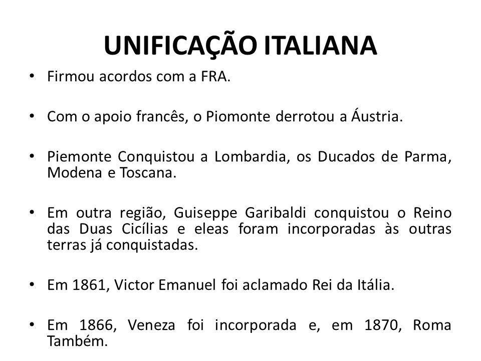 UNIFICAÇÃO ITALIANA Firmou acordos com a FRA. Com o apoio francês, o Piomonte derrotou a Áustria. Piemonte Conquistou a Lombardia, os Ducados de Parma