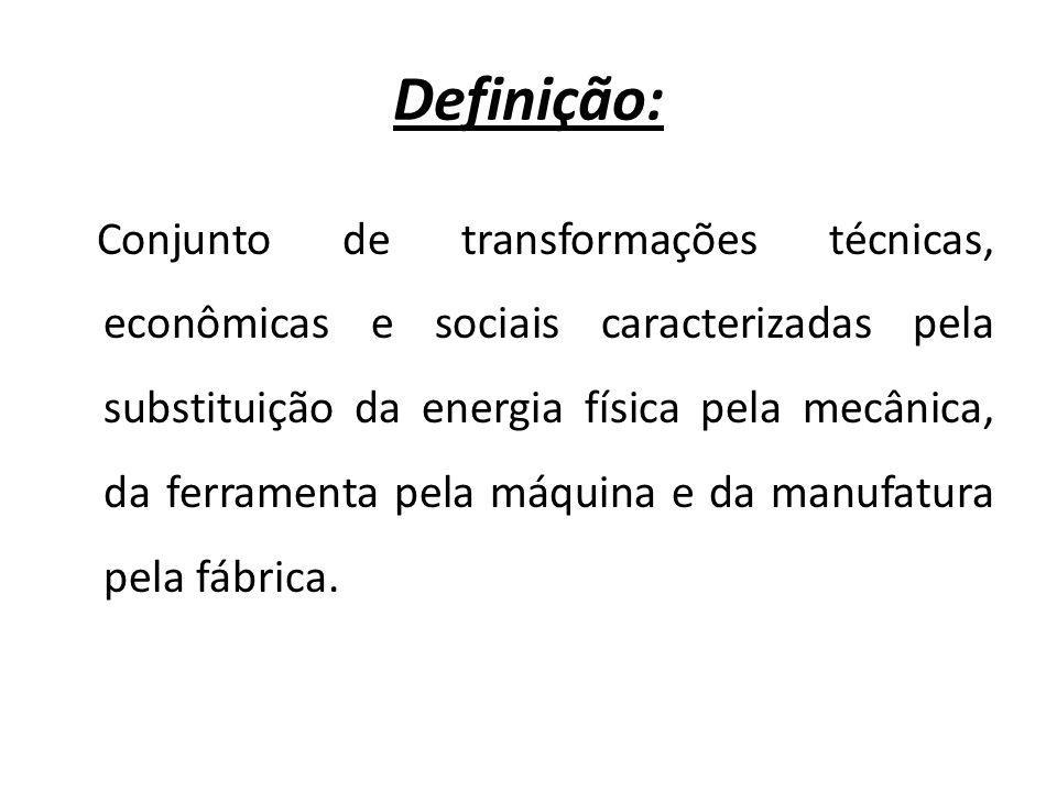 Definição: Conjunto de transformações técnicas, econômicas e sociais caracterizadas pela substituição da energia física pela mecânica, da ferramenta p