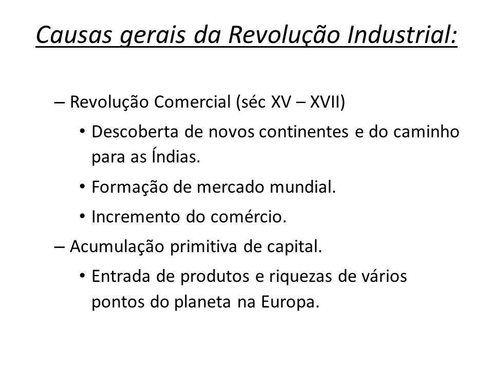 Causas gerais da Revolução Industrial: – Revolução Comercial (séc XV – XVII) Descoberta de novos continentes e do caminho para as Índias. Formação de