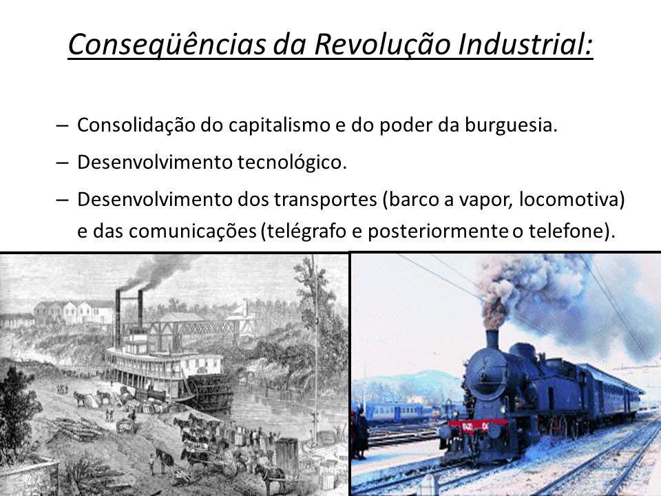 Conseqüências da Revolução Industrial: – Consolidação do capitalismo e do poder da burguesia. – Desenvolvimento tecnológico. – Desenvolvimento dos tra