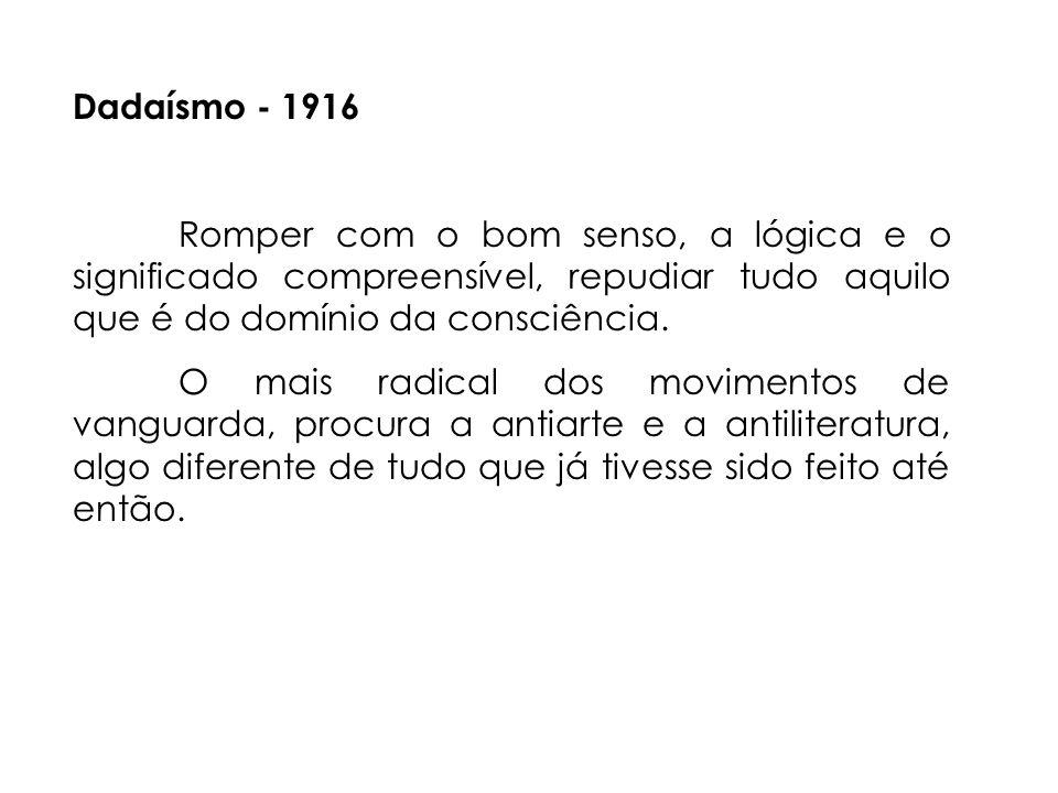 Dadaísmo - 1916 Romper com o bom senso, a lógica e o significado compreensível, repudiar tudo aquilo que é do domínio da consciência.