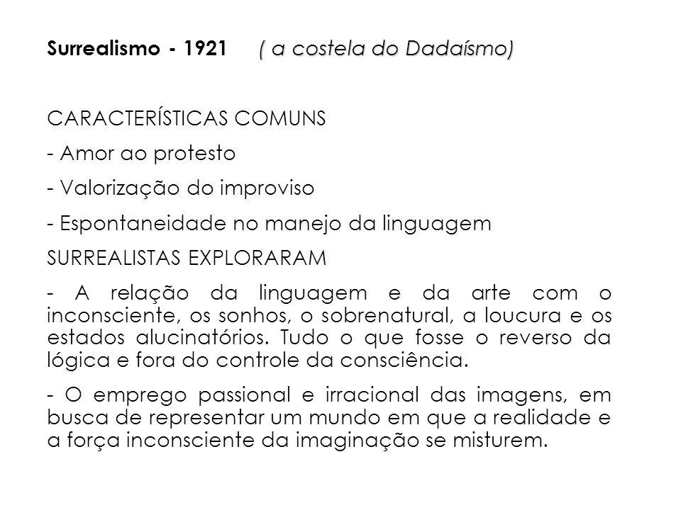 ( a costela do Dadaísmo) Surrealismo - 1921 ( a costela do Dadaísmo) CARACTERÍSTICAS COMUNS - Amor ao protesto - Valorização do improviso - Espontaneidade no manejo da linguagem SURREALISTAS EXPLORARAM - A relação da linguagem e da arte com o inconsciente, os sonhos, o sobrenatural, a loucura e os estados alucinatórios.