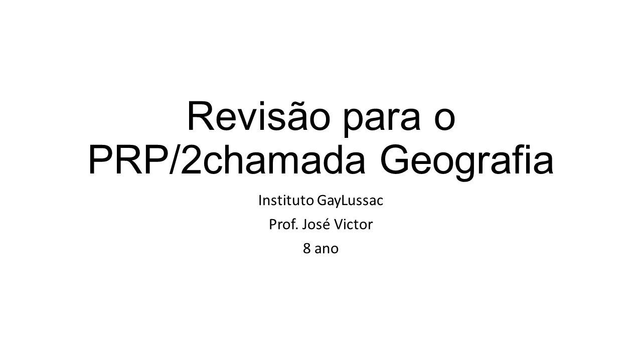 Revisão para o PRP/2chamada Geografia Instituto GayLussac Prof. José Victor 8 ano