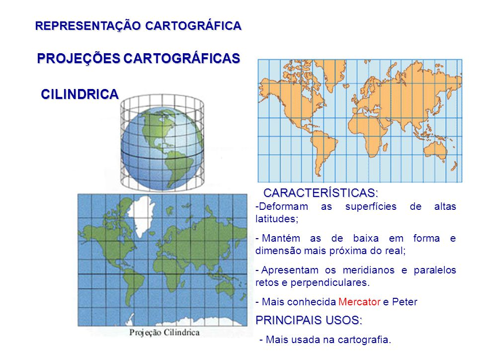 REPRESENTAÇÃO CARTOGRÁFICA CILINDRICA PROJEÇÕES CARTOGRÁFICAS CARACTERÍSTICAS: -Deformam as superfícies de altas latitudes; - Mantém as de baixa em forma e dimensão mais próxima do real; - Apresentam os meridianos e paralelos retos e perpendiculares.