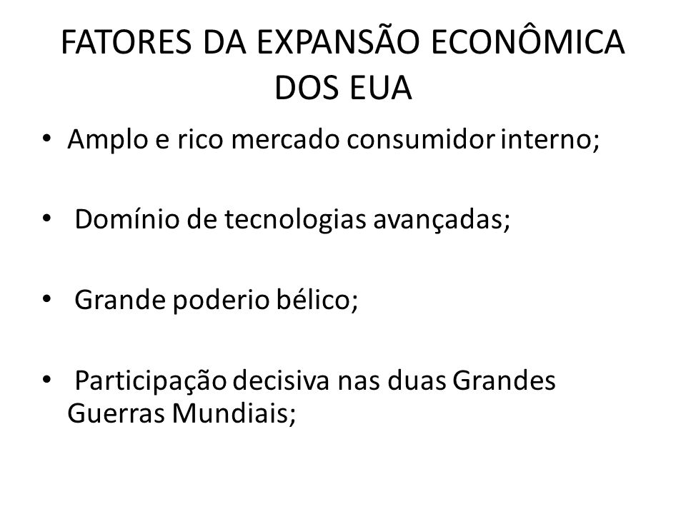 FATORES DA EXPANSÃO ECONÔMICA DOS EUA Amplo e rico mercado consumidor interno; Domínio de tecnologias avançadas; Grande poderio bélico; Participação d