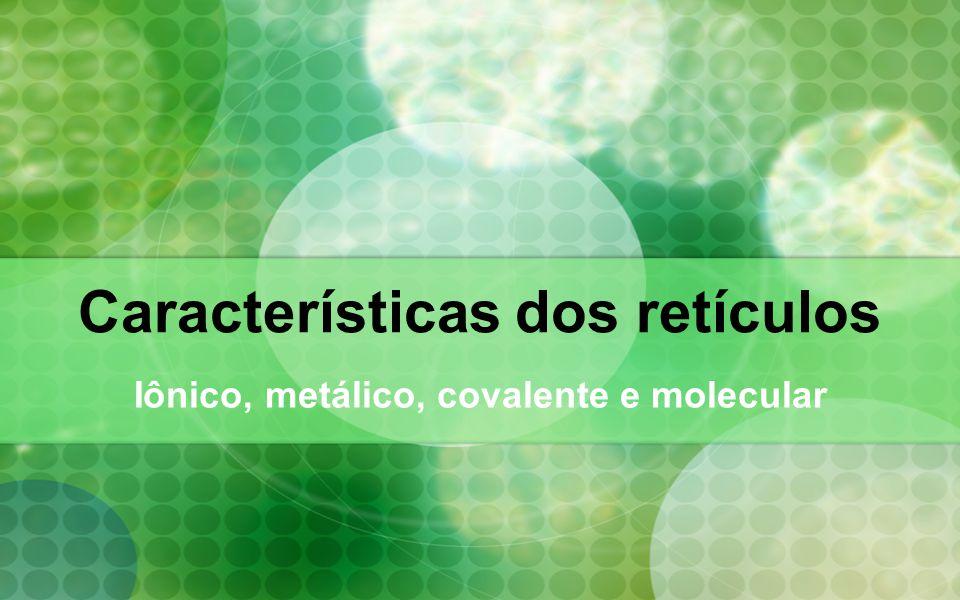 Cristais Classificam-se os retículos cristalinos em 4 tipos: Retículo cristalino metálico Retículo cristalino iônico Retículo cristalino covalente Retículo cristalino molecular