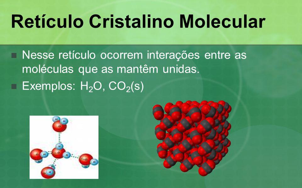 Retículo Cristalino Molecular Nesse retículo ocorrem interações entre as moléculas que as mantêm unidas. Exemplos: H 2 O, CO 2 (s)