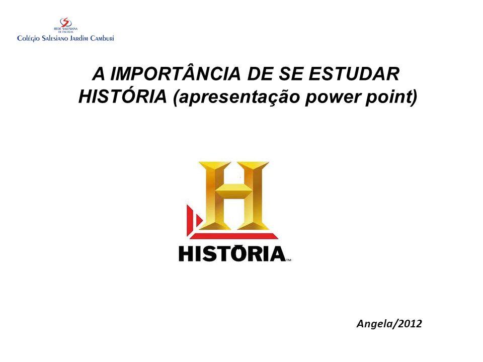 A IMPORTÂNCIA DE SE ESTUDAR HISTÓRIA (apresentação power point) Angela/2012
