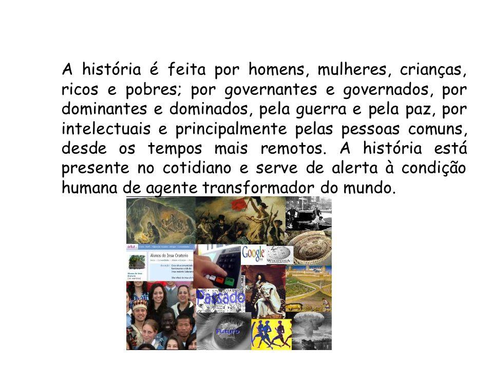 A história é feita por homens, mulheres, crianças, ricos e pobres; por governantes e governados, por dominantes e dominados, pela guerra e pela paz, p