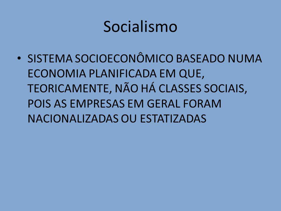 Socialismo SISTEMA SOCIOECONÔMICO BASEADO NUMA ECONOMIA PLANIFICADA EM QUE, TEORICAMENTE, NÃO HÁ CLASSES SOCIAIS, POIS AS EMPRESAS EM GERAL FORAM NACI