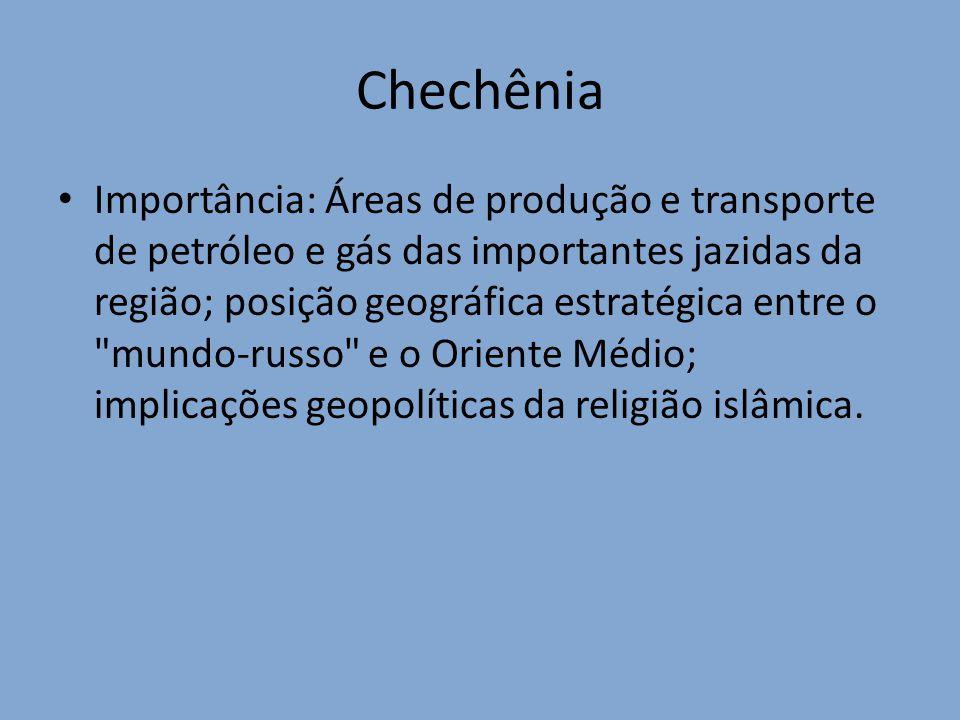 Chechênia Importância: Áreas de produção e transporte de petróleo e gás das importantes jazidas da região; posição geográfica estratégica entre o