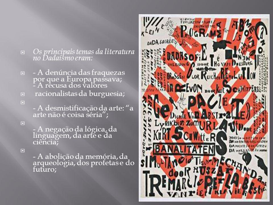 Os principais temas da literatura no Dadaísmo eram: - A denúncia das fraquezas por que a Europa passava; - A recusa dos valores racionalistas da burguesia; - A desmistificação da arte: a arte não é coisa séria; - A negação da lógica, da linguagem, da arte e da ciência; - A abolição da memória, da arqueologia, dos profetas e do futuro;