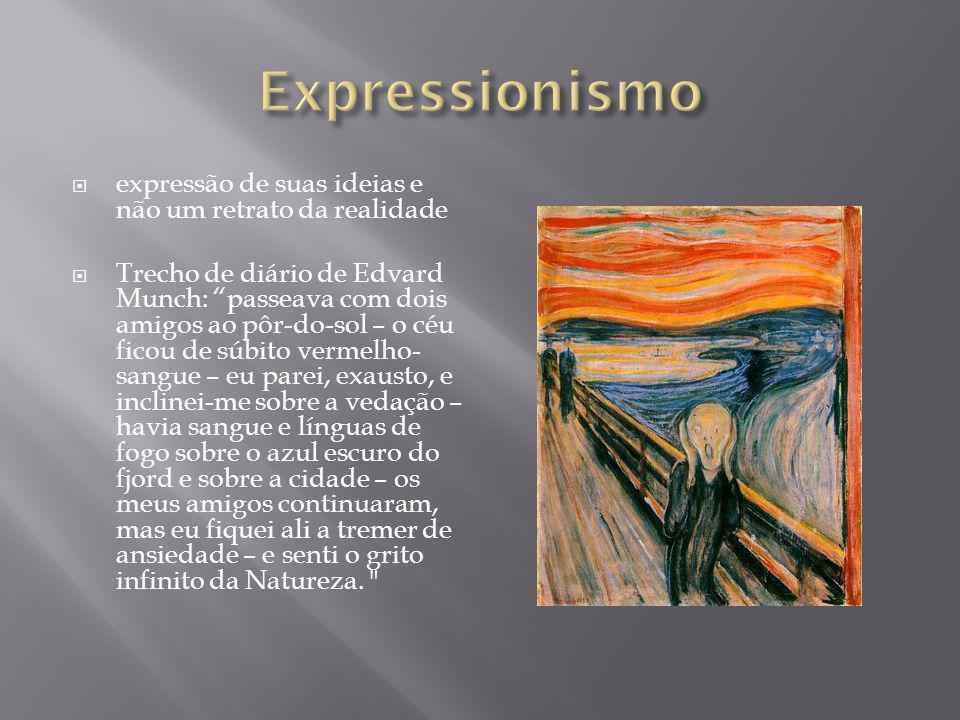 expressão de suas ideias e não um retrato da realidade Trecho de diário de Edvard Munch: passeava com dois amigos ao pôr-do-sol – o céu ficou de súbito vermelho- sangue – eu parei, exausto, e inclinei-me sobre a vedação – havia sangue e línguas de fogo sobre o azul escuro do fjord e sobre a cidade – os meus amigos continuaram, mas eu fiquei ali a tremer de ansiedade – e senti o grito infinito da Natureza.