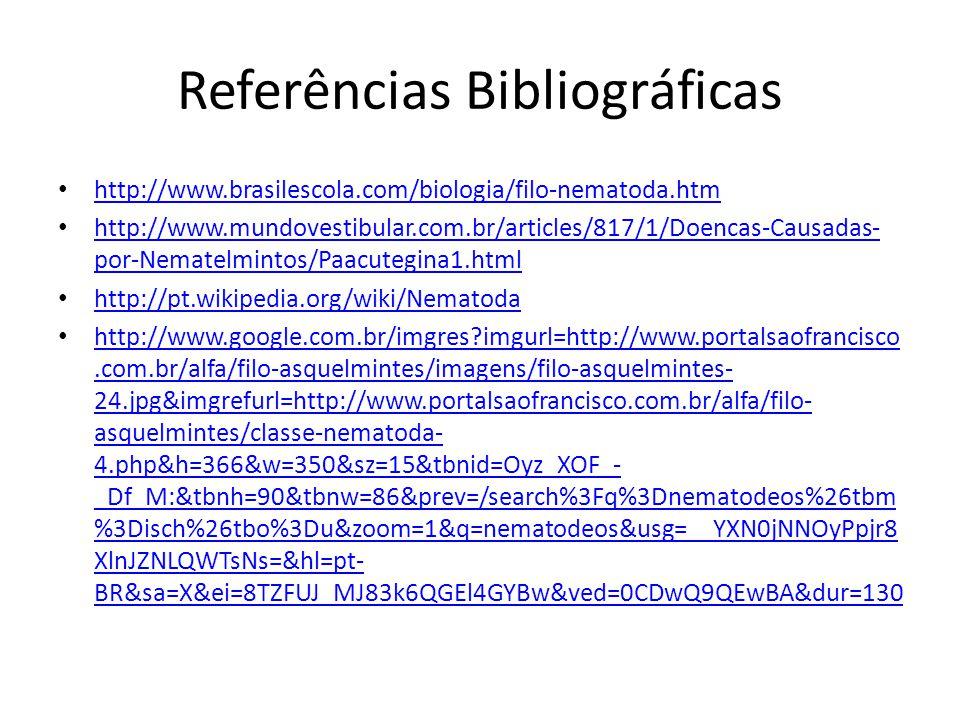 Referências Bibliográficas http://www.brasilescola.com/biologia/filo-nematoda.htm http://www.mundovestibular.com.br/articles/817/1/Doencas-Causadas- por-Nematelmintos/Paacutegina1.html http://www.mundovestibular.com.br/articles/817/1/Doencas-Causadas- por-Nematelmintos/Paacutegina1.html http://pt.wikipedia.org/wiki/Nematoda http://www.google.com.br/imgres?imgurl=http://www.portalsaofrancisco.com.br/alfa/filo-asquelmintes/imagens/filo-asquelmintes- 24.jpg&imgrefurl=http://www.portalsaofrancisco.com.br/alfa/filo- asquelmintes/classe-nematoda- 4.php&h=366&w=350&sz=15&tbnid=Oyz_XOF_- _Df_M:&tbnh=90&tbnw=86&prev=/search%3Fq%3Dnematodeos%26tbm %3Disch%26tbo%3Du&zoom=1&q=nematodeos&usg=__YXN0jNNOyPpjr8 XlnJZNLQWTsNs=&hl=pt- BR&sa=X&ei=8TZFUJ_MJ83k6QGEl4GYBw&ved=0CDwQ9QEwBA&dur=130 http://www.google.com.br/imgres?imgurl=http://www.portalsaofrancisco.com.br/alfa/filo-asquelmintes/imagens/filo-asquelmintes- 24.jpg&imgrefurl=http://www.portalsaofrancisco.com.br/alfa/filo- asquelmintes/classe-nematoda- 4.php&h=366&w=350&sz=15&tbnid=Oyz_XOF_- _Df_M:&tbnh=90&tbnw=86&prev=/search%3Fq%3Dnematodeos%26tbm %3Disch%26tbo%3Du&zoom=1&q=nematodeos&usg=__YXN0jNNOyPpjr8 XlnJZNLQWTsNs=&hl=pt- BR&sa=X&ei=8TZFUJ_MJ83k6QGEl4GYBw&ved=0CDwQ9QEwBA&dur=130