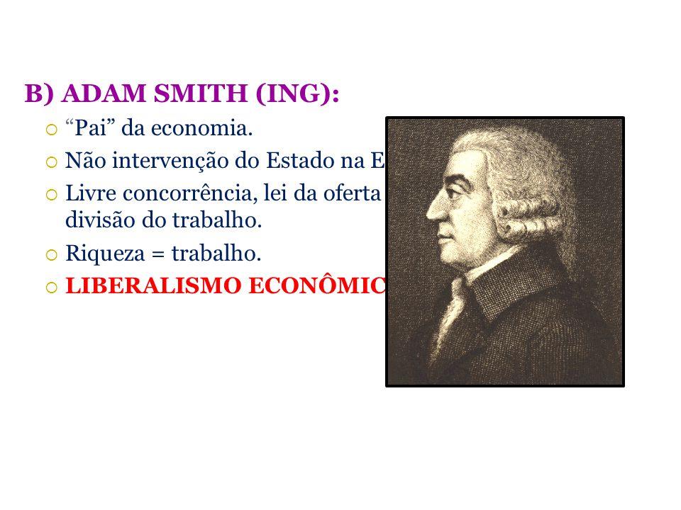 B) ADAM SMITH (ING): Pai da economia. Não intervenção do Estado na Economia. Livre concorrência, lei da oferta e da procura, divisão do trabalho. Riqu