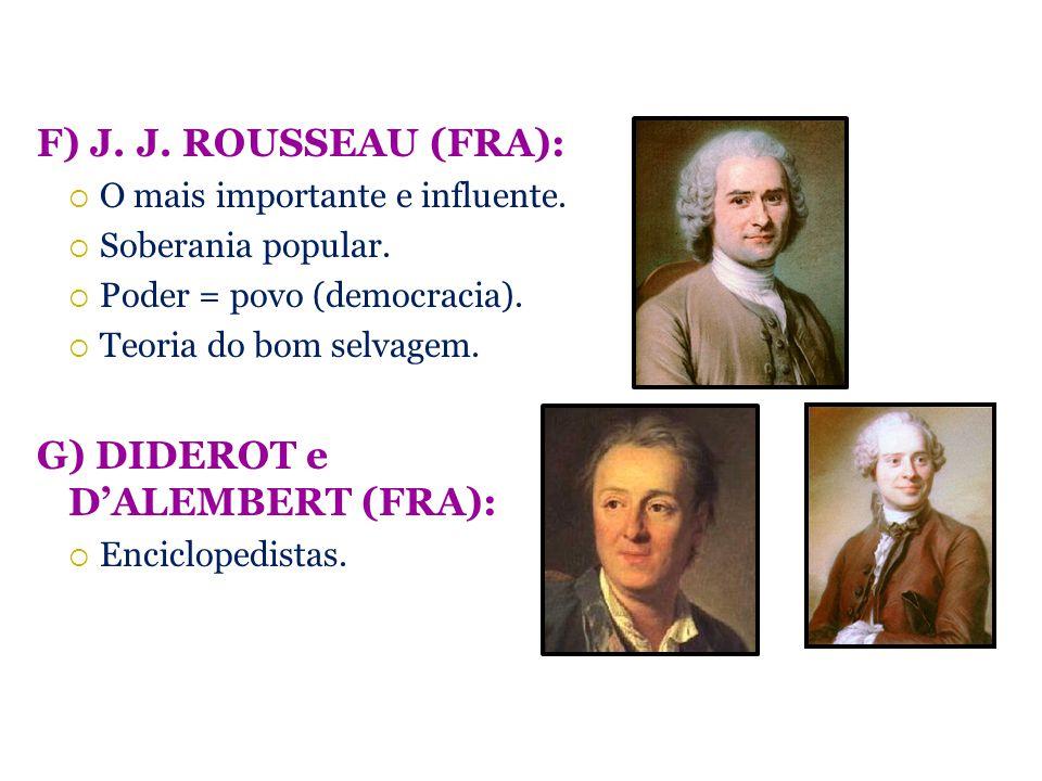 F) J. J. ROUSSEAU (FRA): O mais importante e influente. Soberania popular. Poder = povo (democracia). Teoria do bom selvagem. G) DIDEROT e DALEMBERT (