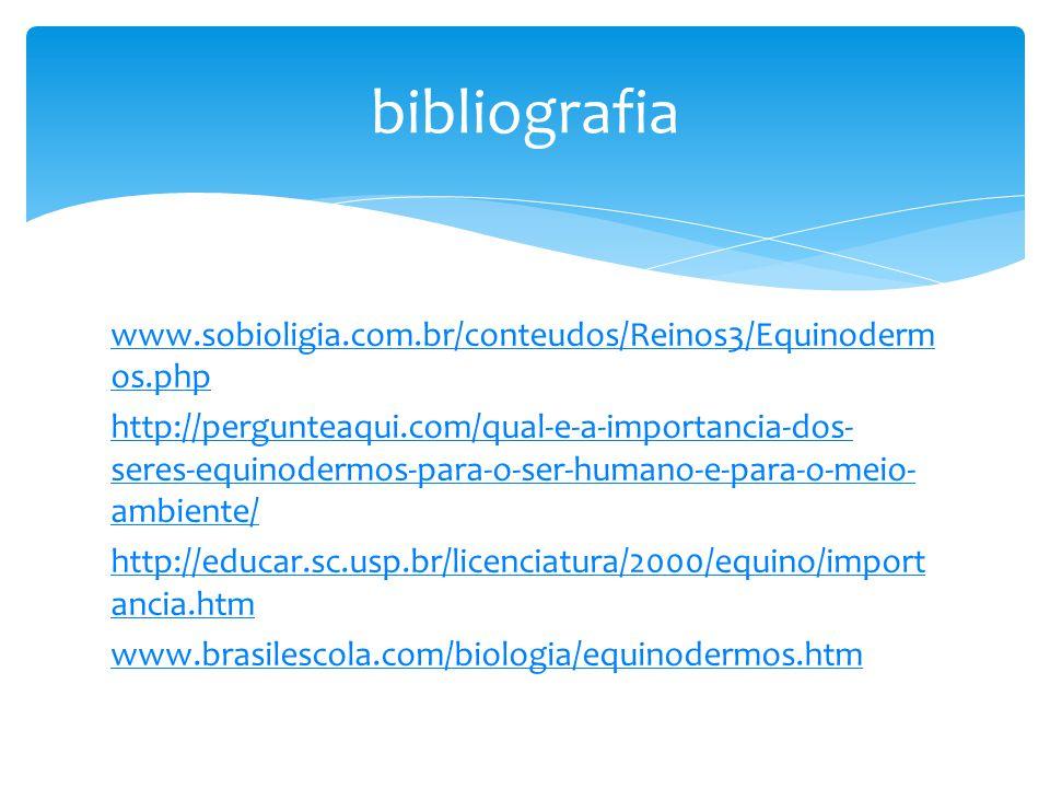 www.sobioligia.com.br/conteudos/Reinos3/Equinoderm os.php http://pergunteaqui.com/qual-e-a-importancia-dos- seres-equinodermos-para-o-ser-humano-e-para-o-meio- ambiente/ http://educar.sc.usp.br/licenciatura/2000/equino/import ancia.htm www.brasilescola.com/biologia/equinodermos.htm bibliografia