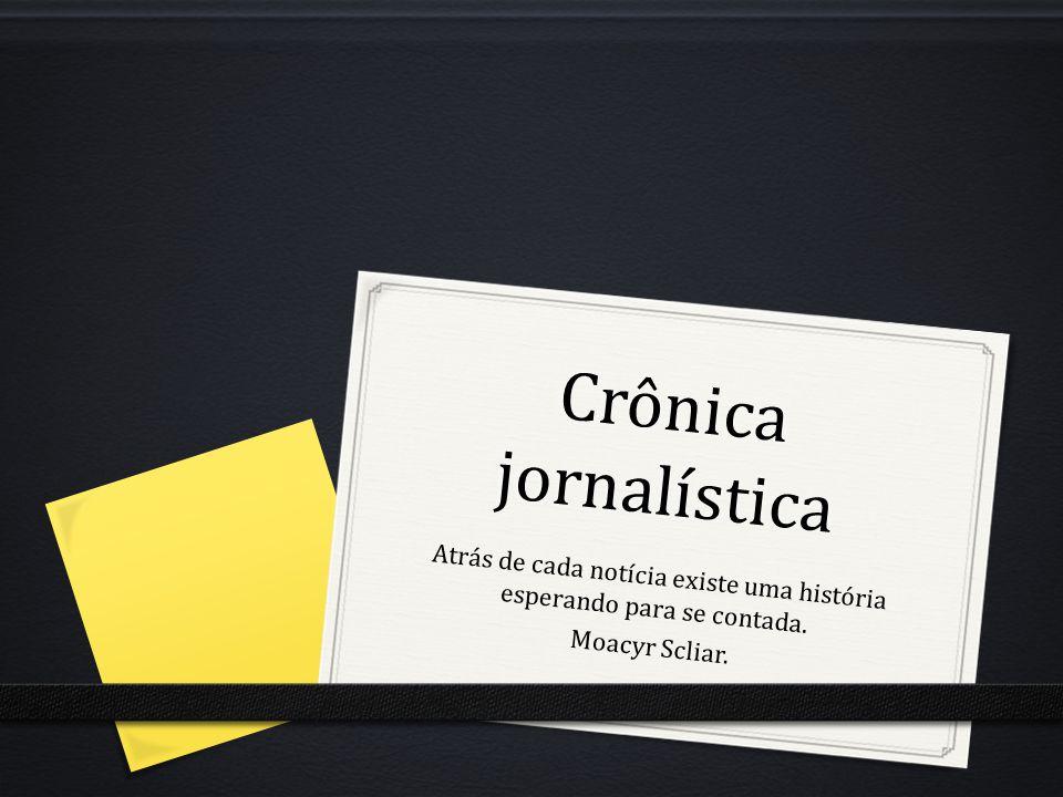 Crônica Jornalística 0 A crônica possui a marca de registro circunstancial feito por um narrador que narra o fato, mas seu principal objetivo é analisá-lo, criticá-lo.