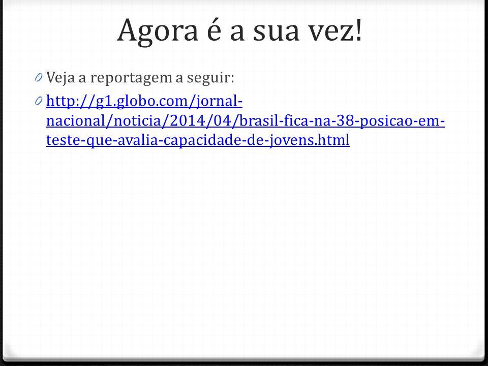 Agora é a sua vez! 0 Veja a reportagem a seguir: 0 http://g1.globo.com/jornal- nacional/noticia/2014/04/brasil-fica-na-38-posicao-em- teste-que-avalia