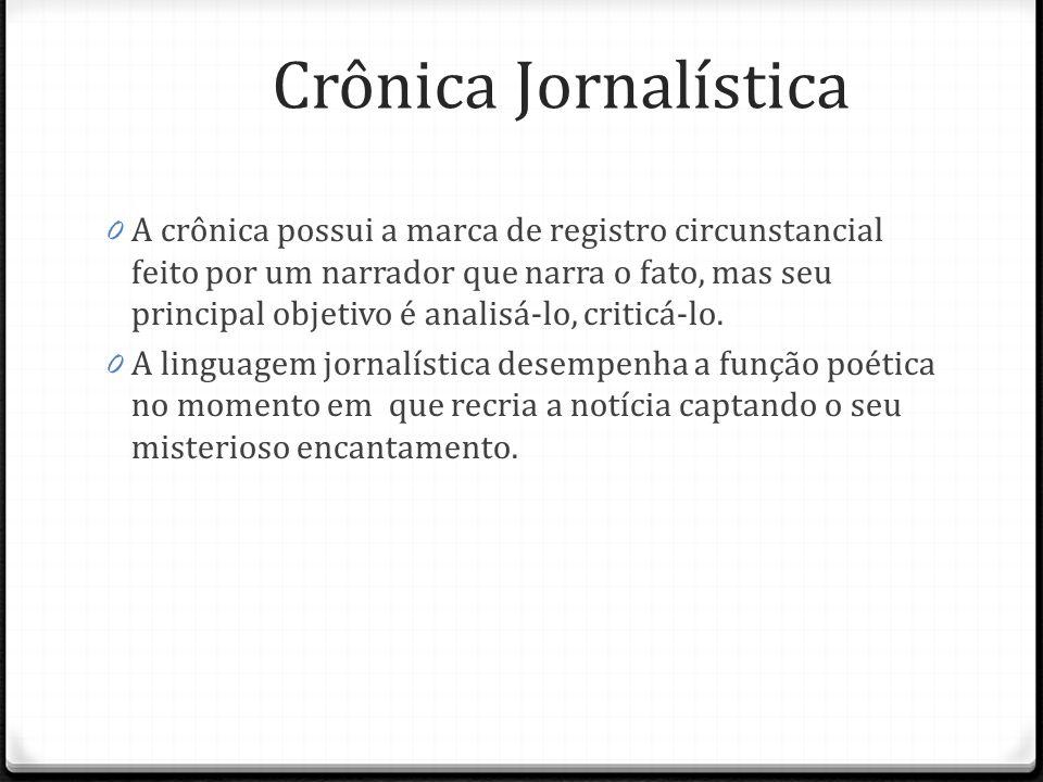 Crônica Jornalística 0 Opinativa- baseada em argumentos explícitos diretamente 0 Narrativa- opinião nas entrelinhas, no transcurso da história criada a partir de uma notícia, um fato real.